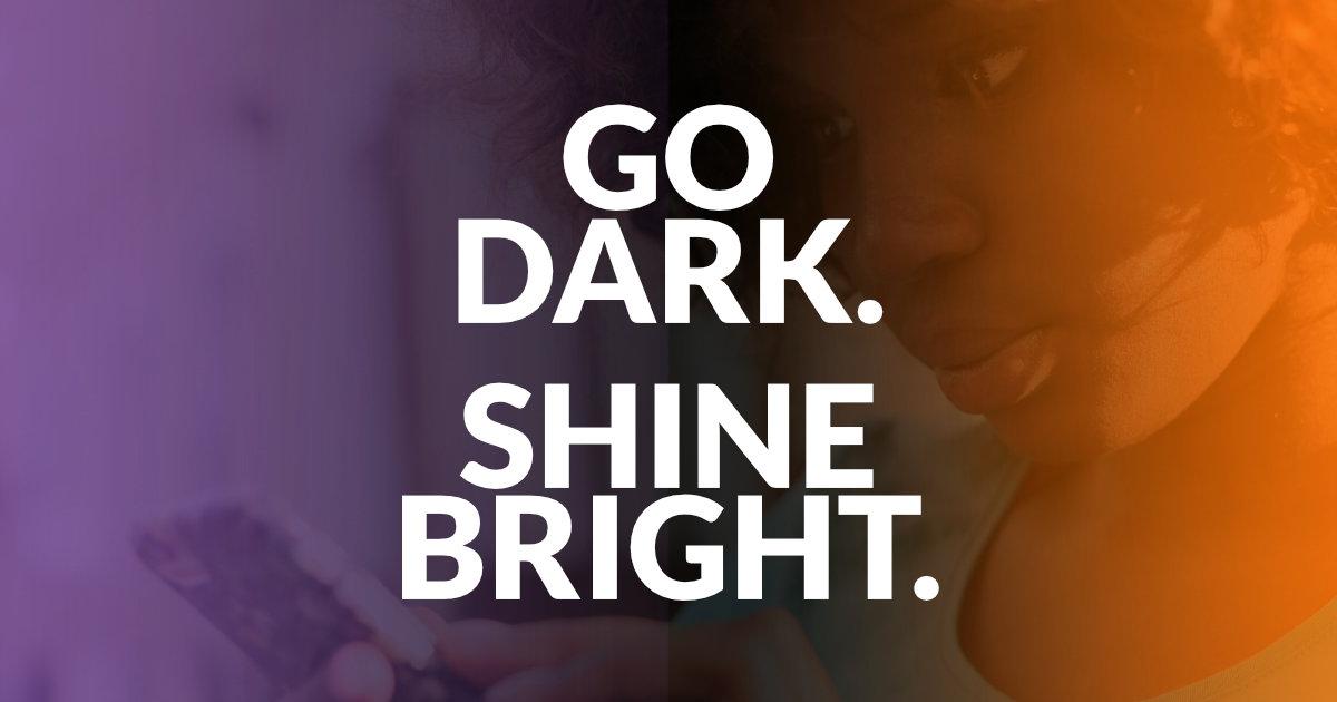 Go Dark. Shine Bright.